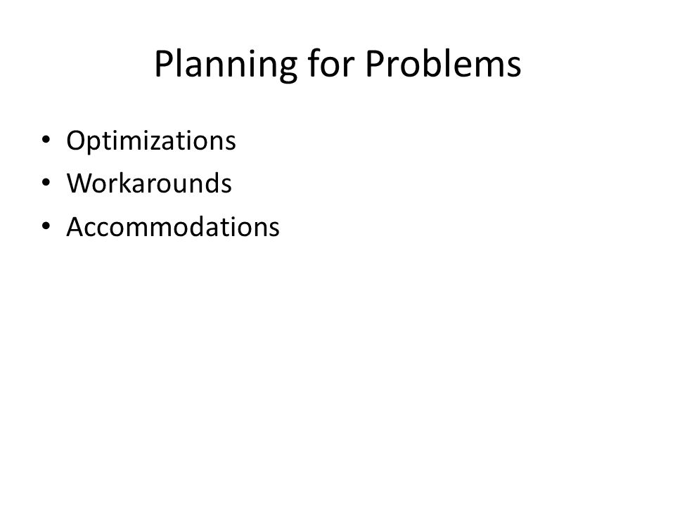 Planning for Problems Optimizations Workarounds Accommodations