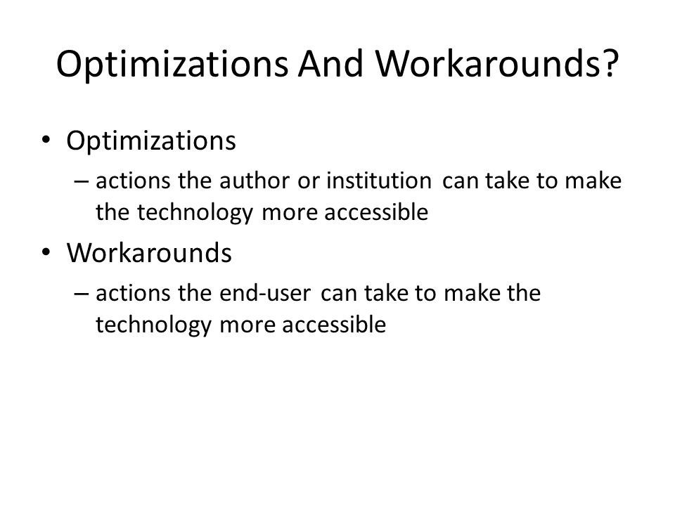 Optimizations And Workarounds? Optimizations – actions the author or institution can take to make the technology more accessible Workarounds – actions