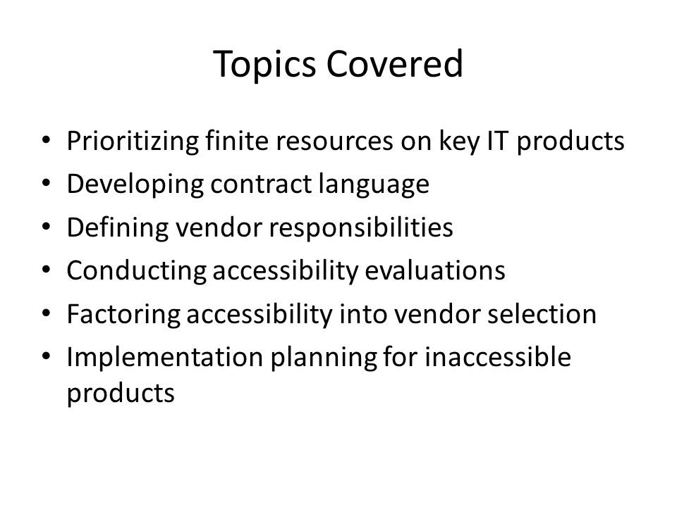 Topics Covered Prioritizing finite resources on key IT products Developing contract language Defining vendor responsibilities Conducting accessibility evaluations Factoring accessibility into vendor selection Implementation planning for inaccessible products