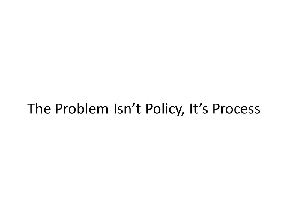 The Problem Isn't Policy, It's Process