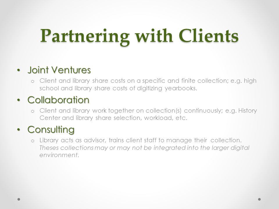 Partnering with Clients Joint Ventures Joint Ventures o Client and library share costs on a specific and finite collection; e.g. high school and libra