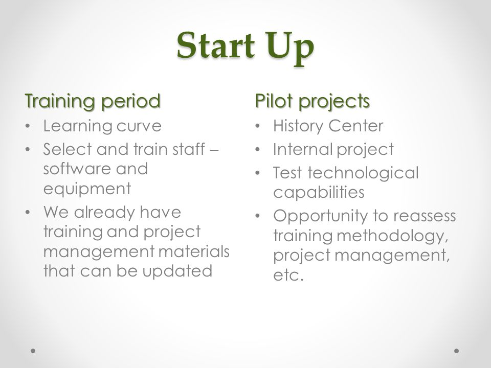 Start Up Pilot projects History Center Internal project Test technological capabilities Opportunity to reassess training methodology, project management, etc.