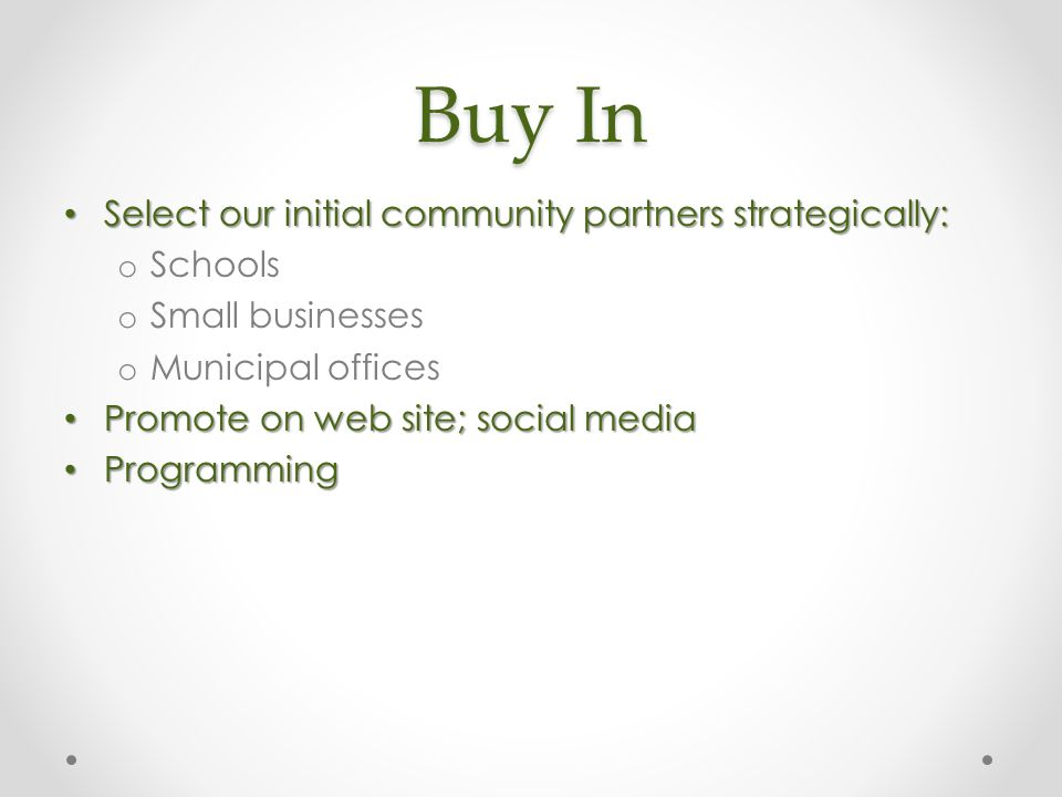 Buy In Select our initial community partners strategically: Select our initial community partners strategically: o Schools o Small businesses o Municipal offices Promote on web site; social media Promote on web site; social media Programming Programming