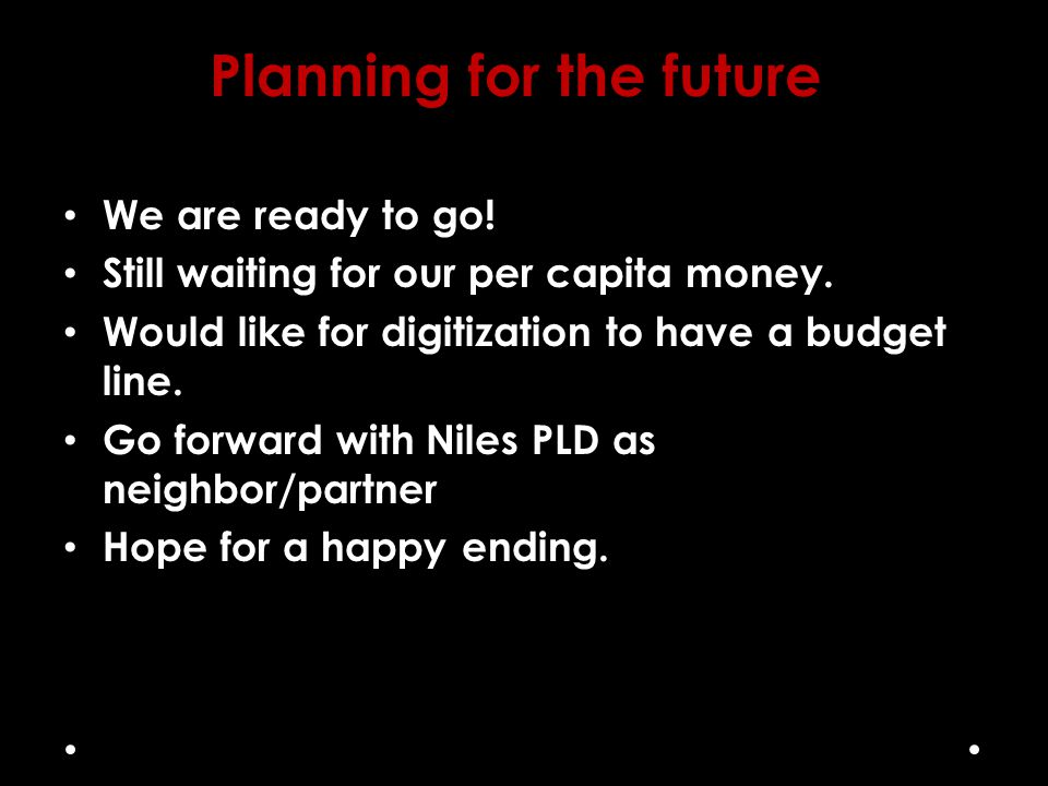 Planning for the future We are ready to go! Still waiting for our per capita money. Would like for digitization to have a budget line. Go forward with