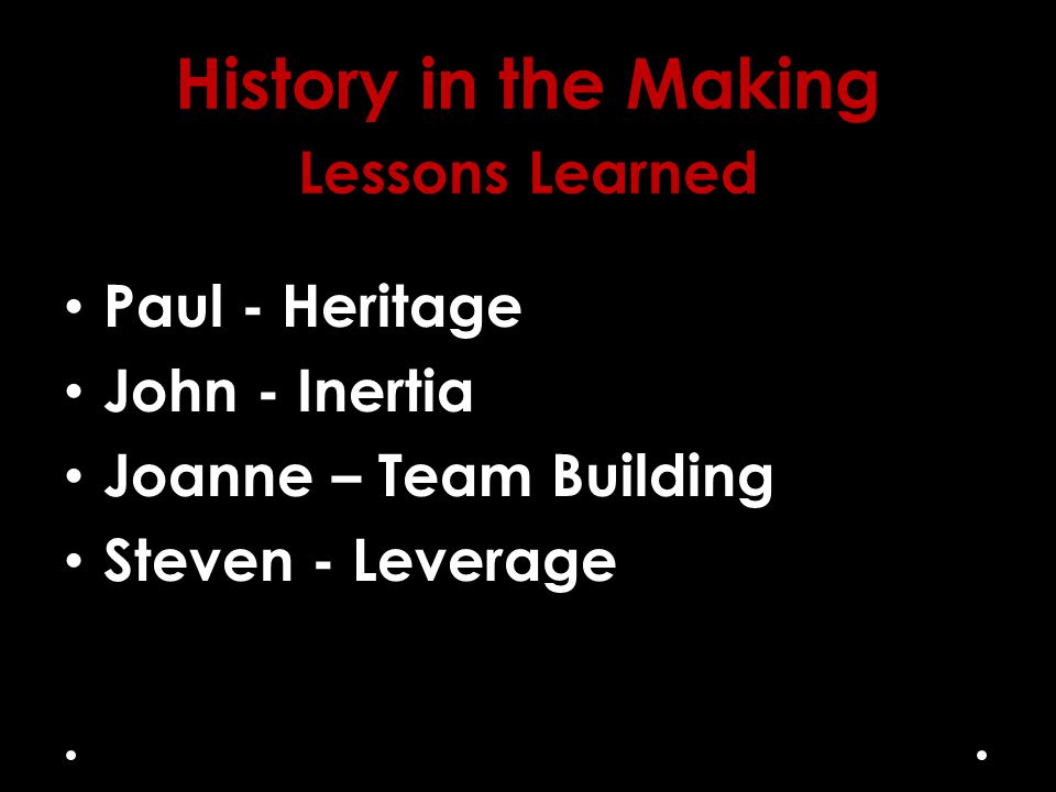 History in the Making Lessons Learned Paul - Heritage John - Inertia Joanne – Team Building Steven - Leverage