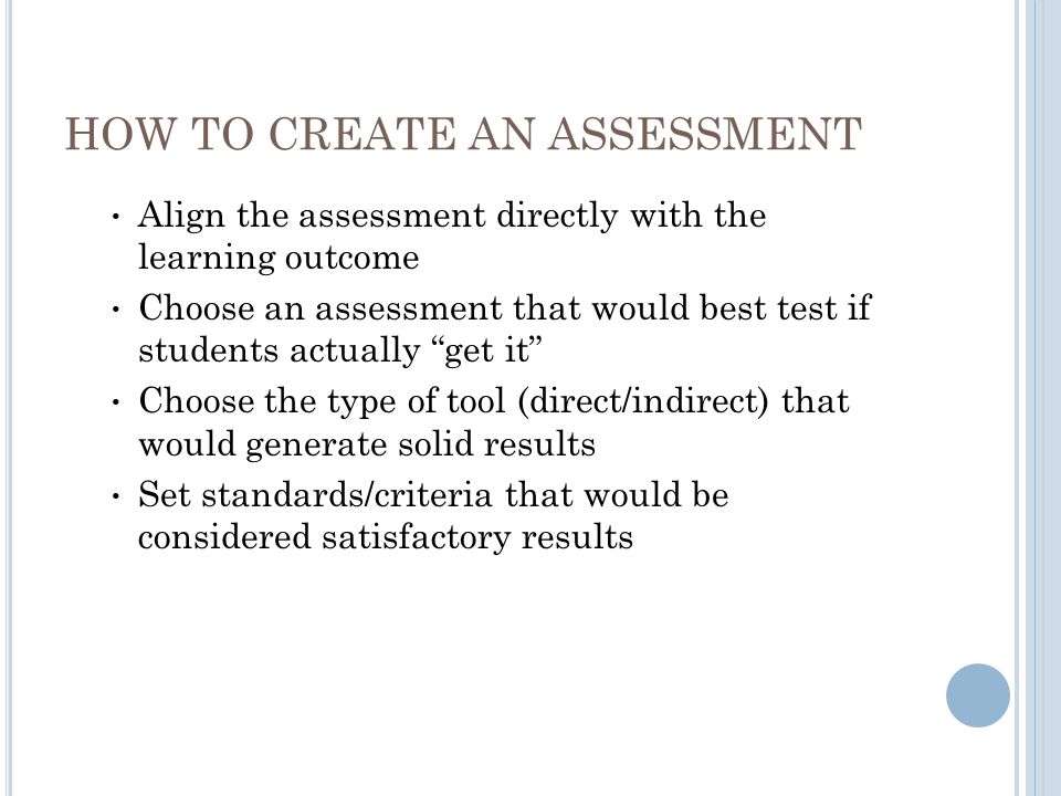 HOW TO CREATE AN ASSESSMENT Align the assessment directly with the learning outcome Choose an assessment that would best test if students actually get it Choose the type of tool (direct/indirect) that would generate solid results Set standards/criteria that would be considered satisfactory results