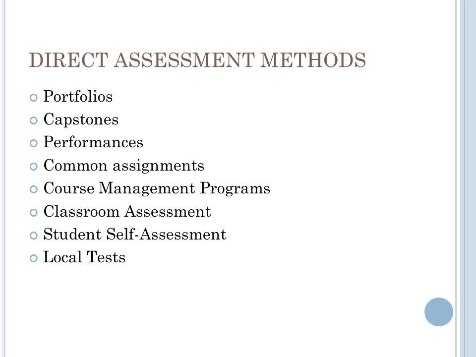 DIRECT ASSESSMENT METHODS Portfolios Capstones Performances Common assignments Course Management Programs Classroom Assessment Student Self-Assessment