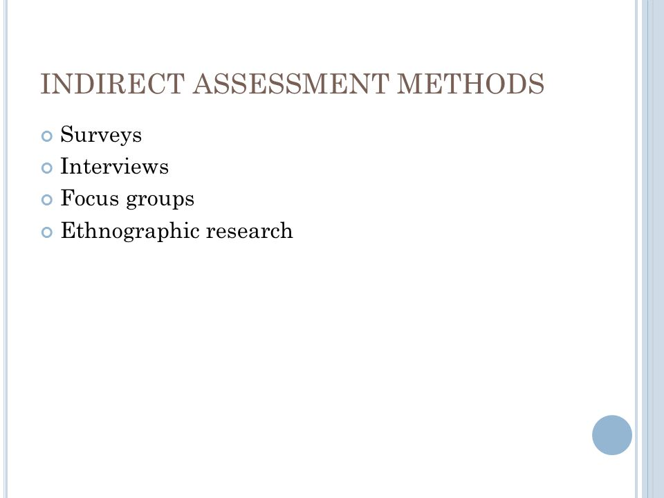 INDIRECT ASSESSMENT METHODS Surveys Interviews Focus groups Ethnographic research