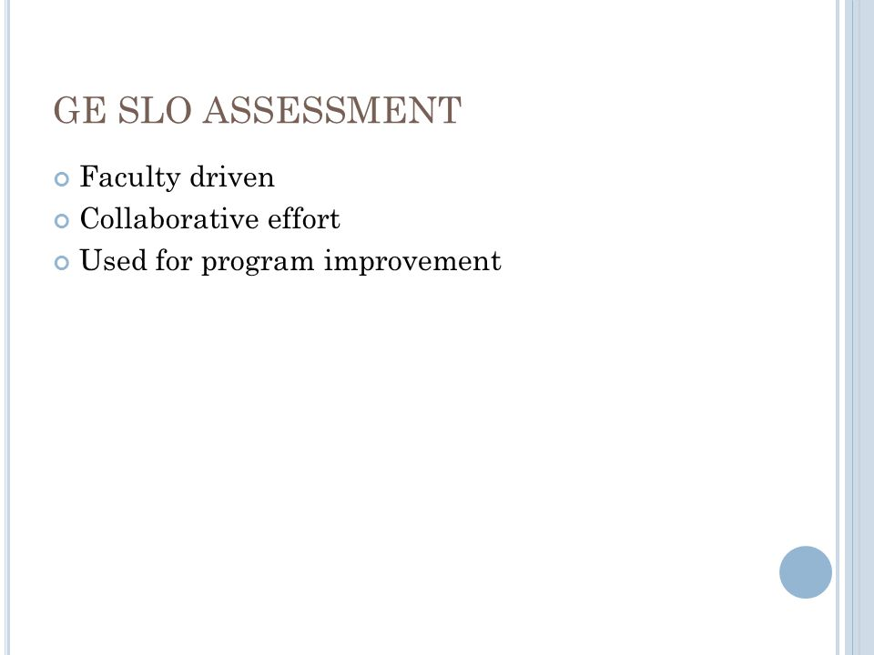 GE SLO ASSESSMENT Faculty driven Collaborative effort Used for program improvement