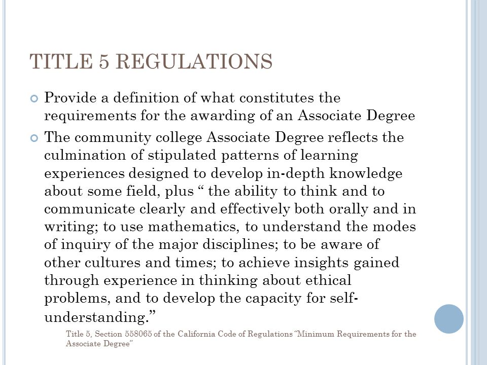 TITLE 5 REGULATIONS Provide a definition of what constitutes the requirements for the awarding of an Associate Degree The community college Associate Degree reflects the culmination of stipulated patterns of learning experiences designed to develop in-depth knowledge about some field, plus the ability to think and to communicate clearly and effectively both orally and in writing; to use mathematics, to understand the modes of inquiry of the major disciplines; to be aware of other cultures and times; to achieve insights gained through experience in thinking about ethical problems, and to develop the capacity for self- understanding. Title 5, Section 558065 of the California Code of Regulations Minimum Requirements for the Associate Degree