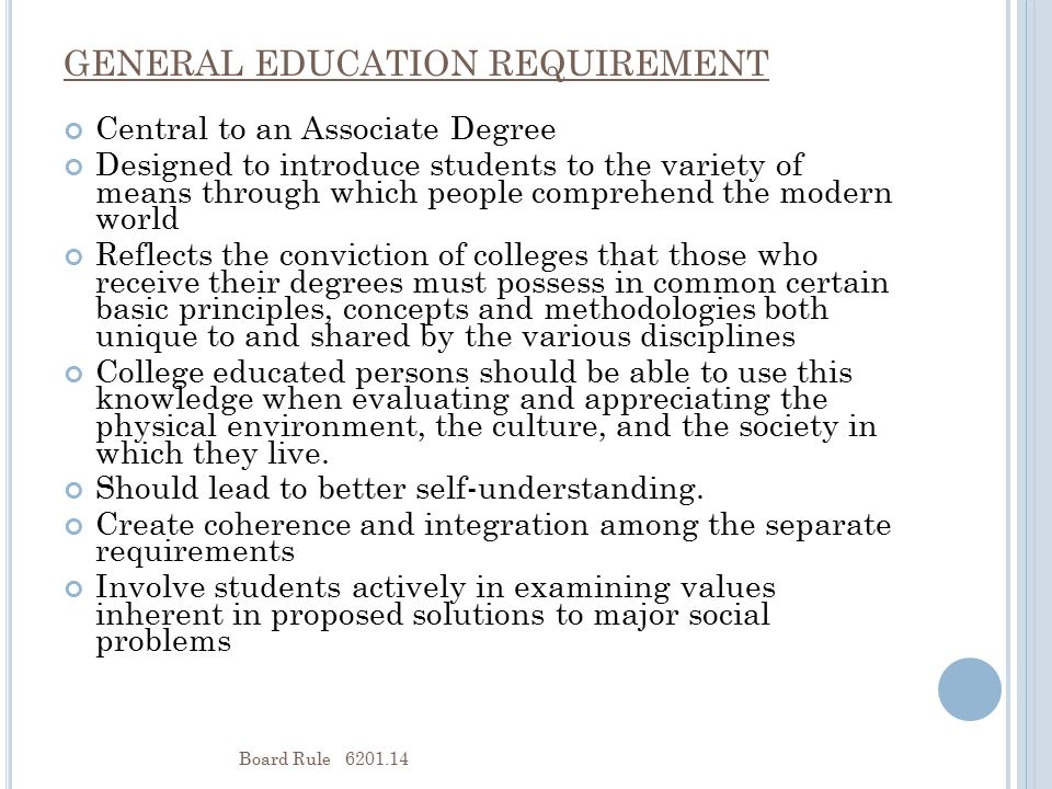 GENERAL EDUCATION REQUIREMENT Central to an Associate Degree Designed to introduce students to the variety of means through which people comprehend the modern world Reflects the conviction of colleges that those who receive their degrees must possess in common certain basic principles, concepts and methodologies both unique to and shared by the various disciplines College educated persons should be able to use this knowledge when evaluating and appreciating the physical environment, the culture, and the society in which they live.
