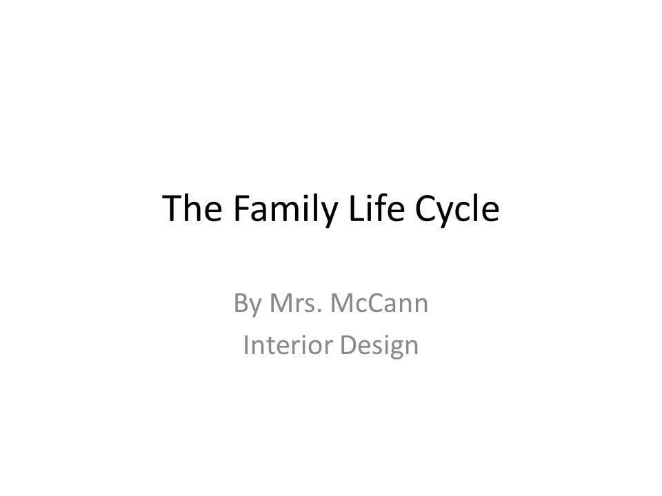 The Family Life Cycle By Mrs. McCann Interior Design