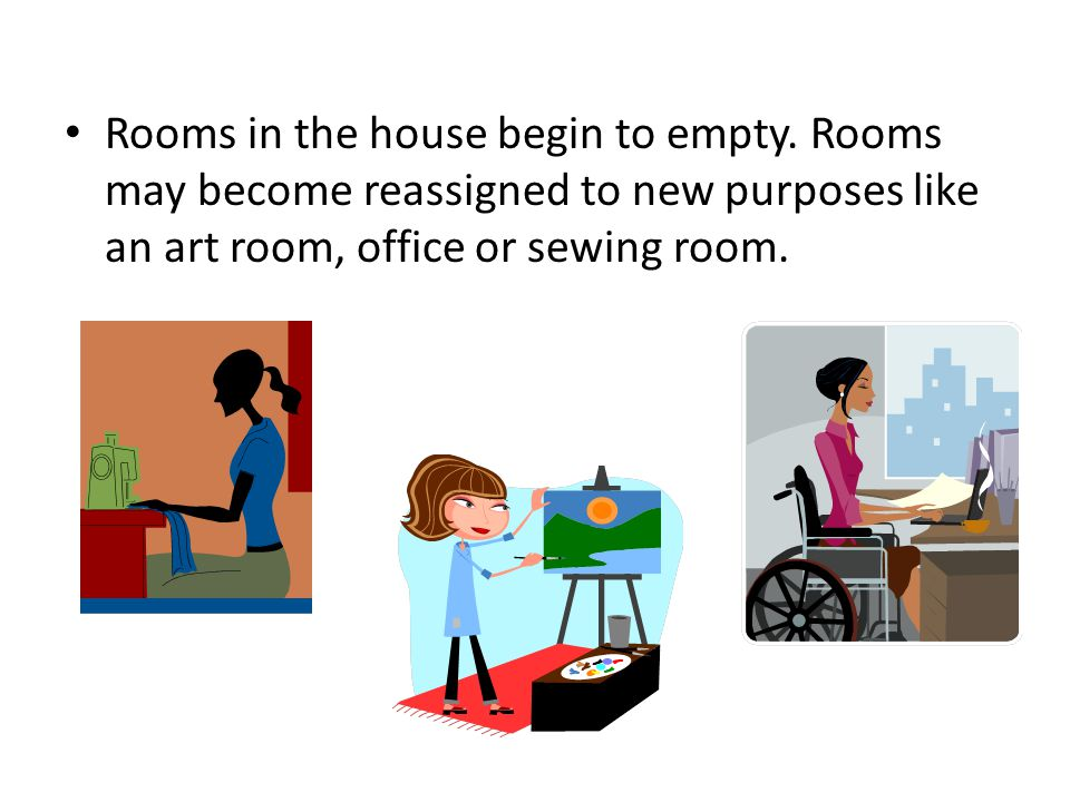 Rooms in the house begin to empty. Rooms may become reassigned to new purposes like an art room, office or sewing room.