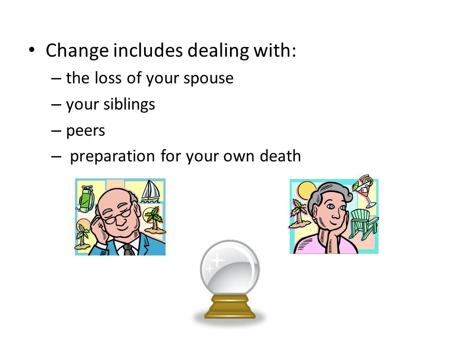 Change includes dealing with: – the loss of your spouse – your siblings – peers – preparation for your own death