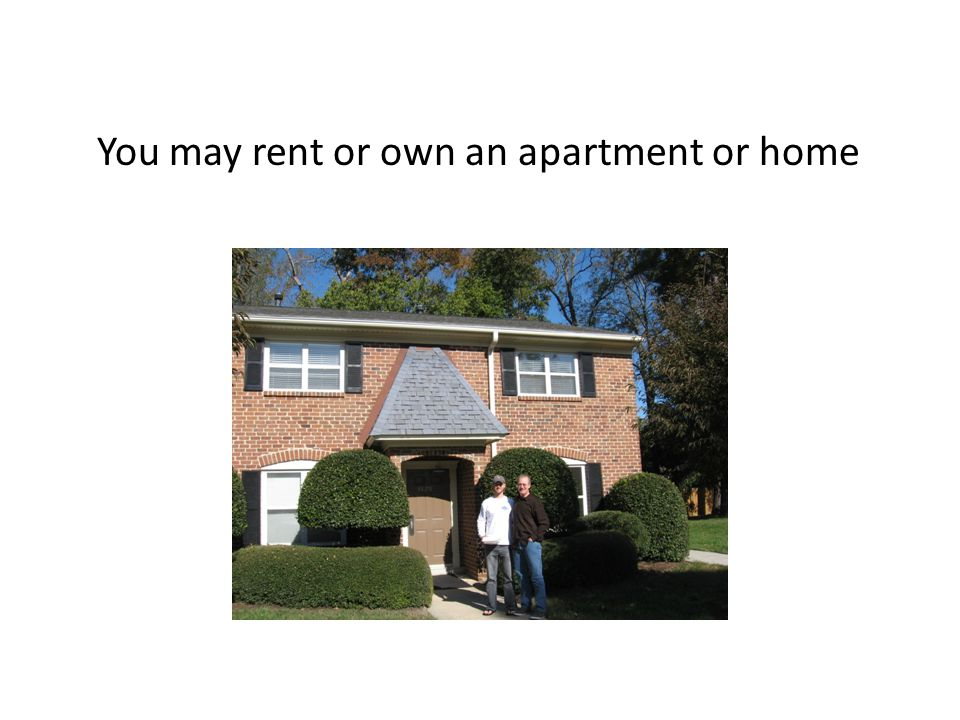 You may rent or own an apartment or home