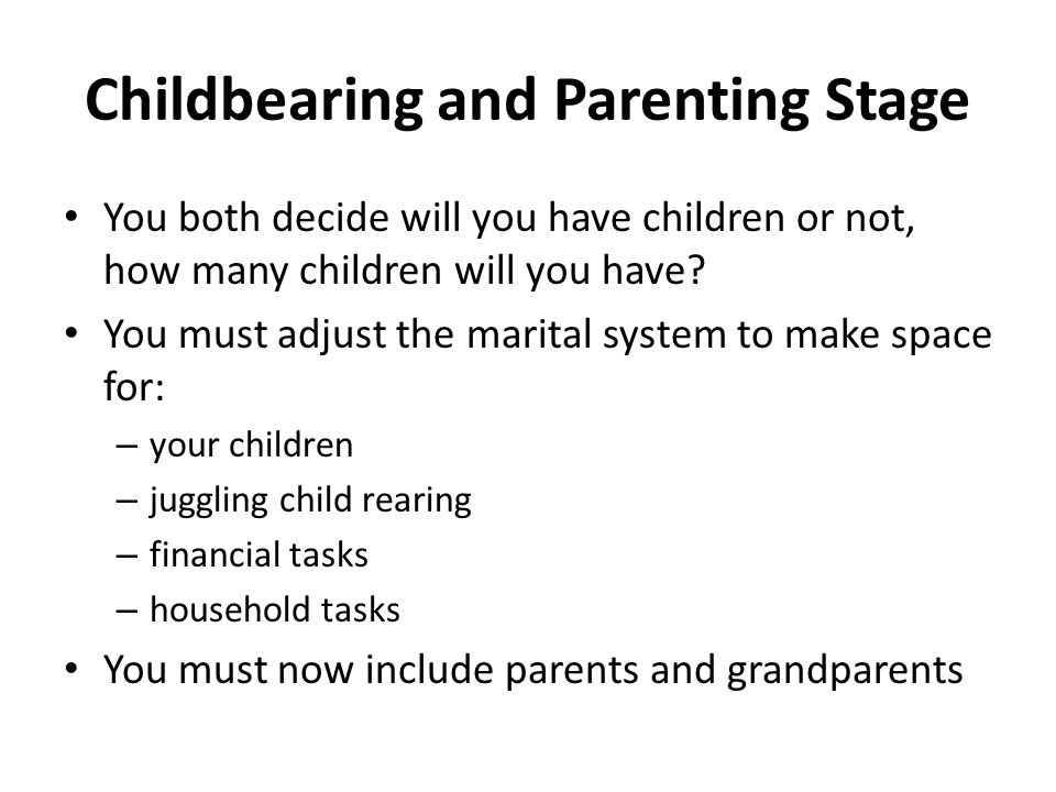 Childbearing and Parenting Stage You both decide will you have children or not, how many children will you have? You must adjust the marital system to