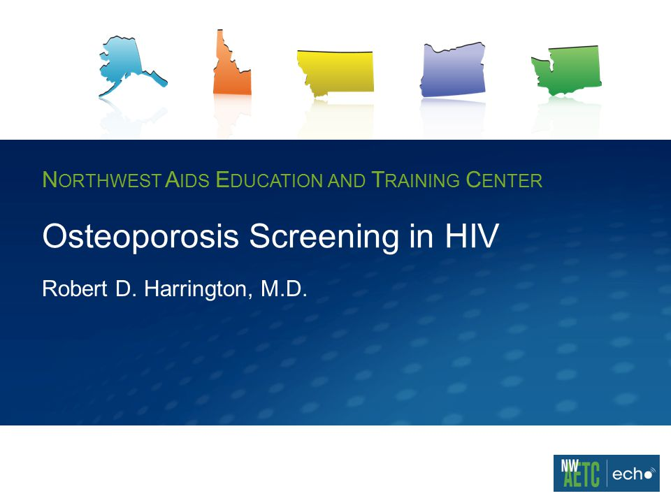 N ORTHWEST A IDS E DUCATION AND T RAINING C ENTER Osteoporosis Screening in HIV Robert D.