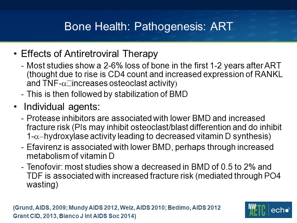 Bone Health: Pathogenesis: ART Effects of Antiretroviral Therapy -Most studies show a 2-6% loss of bone in the first 1-2 years after ART (thought due to rise is CD4 count and increased expression of RANKL and TNF-  increases osteoclast activity  -This is then followed by stabilization of BMD Individual agents: -Protease inhibitors are associated with lower BMD and increased fracture risk (PIs may inhibit osteoclast/blast differention and do inhibit 1-  hydroxylase activity leading to decreased vitamin D synthesis) -Efavirenz is associated with lower BMD, perhaps through increased metabolism of vitamin D -Tenofovir: most studies show a decreased in BMD of 0.5 to 2% and TDF is associated with increased fracture risk (mediated through PO4 wasting) (Grund, AIDS, 2009; Mundy AIDS 2012, Welz, AIDS 2010; Bedimo, AIDS 2012 Grant CID, 2013, Bianco J Int AIDS Soc 2014)