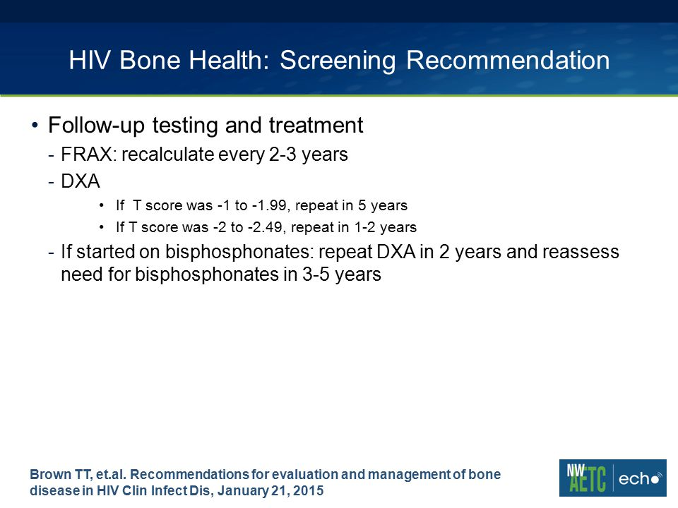 HIV Bone Health: Screening Recommendation Follow-up testing and treatment -FRAX: recalculate every 2-3 years -DXA If T score was -1 to -1.99, repeat in 5 years If T score was -2 to -2.49, repeat in 1-2 years -If started on bisphosphonates: repeat DXA in 2 years and reassess need for bisphosphonates in 3-5 years Brown TT, et.al.