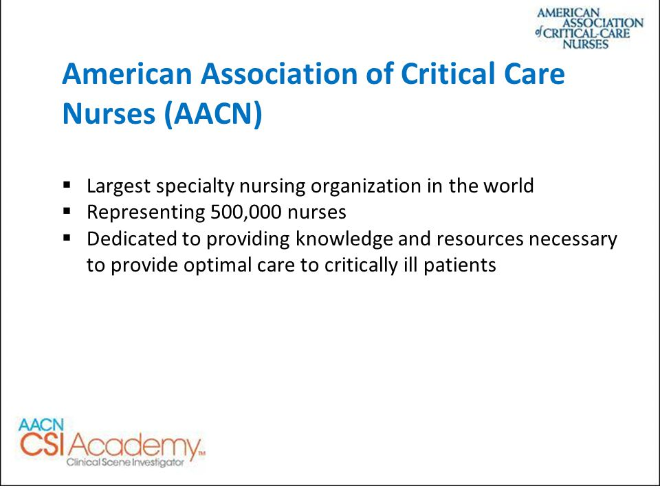 American Association of Critical Care Nurses (AACN)  Largest specialty nursing organization in the world  Representing 500,000 nurses  Dedicated to providing knowledge and resources necessary to provide optimal care to critically ill patients