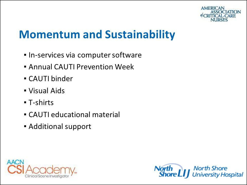 Momentum and Sustainability ▪In-services via computer software ▪Annual CAUTI Prevention Week ▪CAUTI binder ▪Visual Aids ▪T-shirts ▪CAUTI educational material ▪Additional support