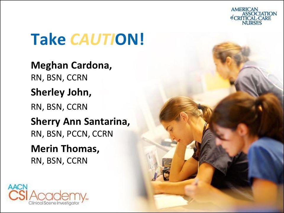 Meghan Cardona, RN, BSN, CCRN Sherley John, RN, BSN, CCRN Sherry Ann Santarina, RN, BSN, PCCN, CCRN Merin Thomas, RN, BSN, CCRN Take CAUTION!