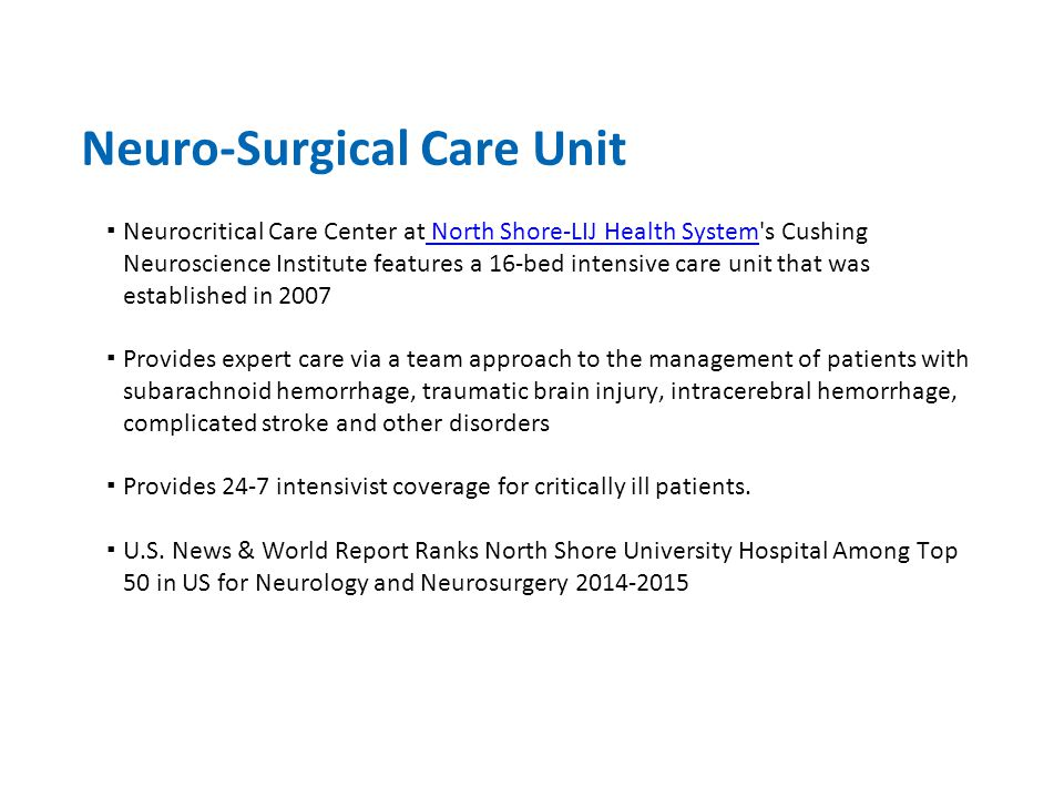 Neuro-Surgical Care Unit ▪Neurocritical Care Center at North Shore-LIJ Health System s Cushing Neuroscience Institute features a 16-bed intensive care unit that was established in 2007 North Shore-LIJ Health System ▪Provides expert care via a team approach to the management of patients with subarachnoid hemorrhage, traumatic brain injury, intracerebral hemorrhage, complicated stroke and other disorders ▪Provides 24-7 intensivist coverage for critically ill patients.