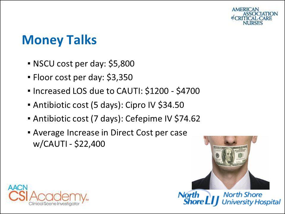 Money Talks ▪NSCU cost per day: $5,800 ▪Floor cost per day: $3,350 ▪Increased LOS due to CAUTI: $1200 - $4700 ▪Antibiotic cost (5 days): Cipro IV $34.50 ▪Antibiotic cost (7 days): Cefepime IV $74.62 ▪Average Increase in Direct Cost per case w/CAUTI - $22,400
