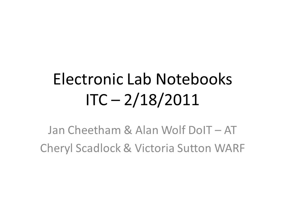 Electronic Lab Notebooks ITC – 2/18/2011 Jan Cheetham & Alan Wolf DoIT – AT Cheryl Scadlock & Victoria Sutton WARF