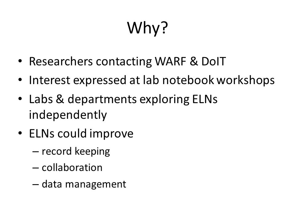 Why? Researchers contacting WARF & DoIT Interest expressed at lab notebook workshops Labs & departments exploring ELNs independently ELNs could improv