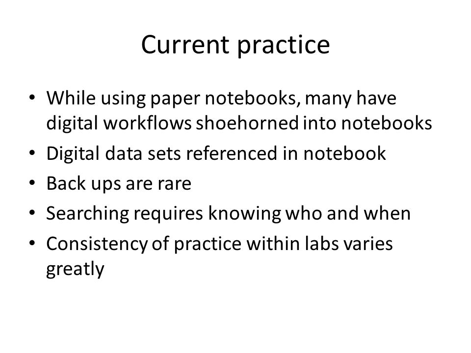 Current practice While using paper notebooks, many have digital workflows shoehorned into notebooks Digital data sets referenced in notebook Back ups are rare Searching requires knowing who and when Consistency of practice within labs varies greatly
