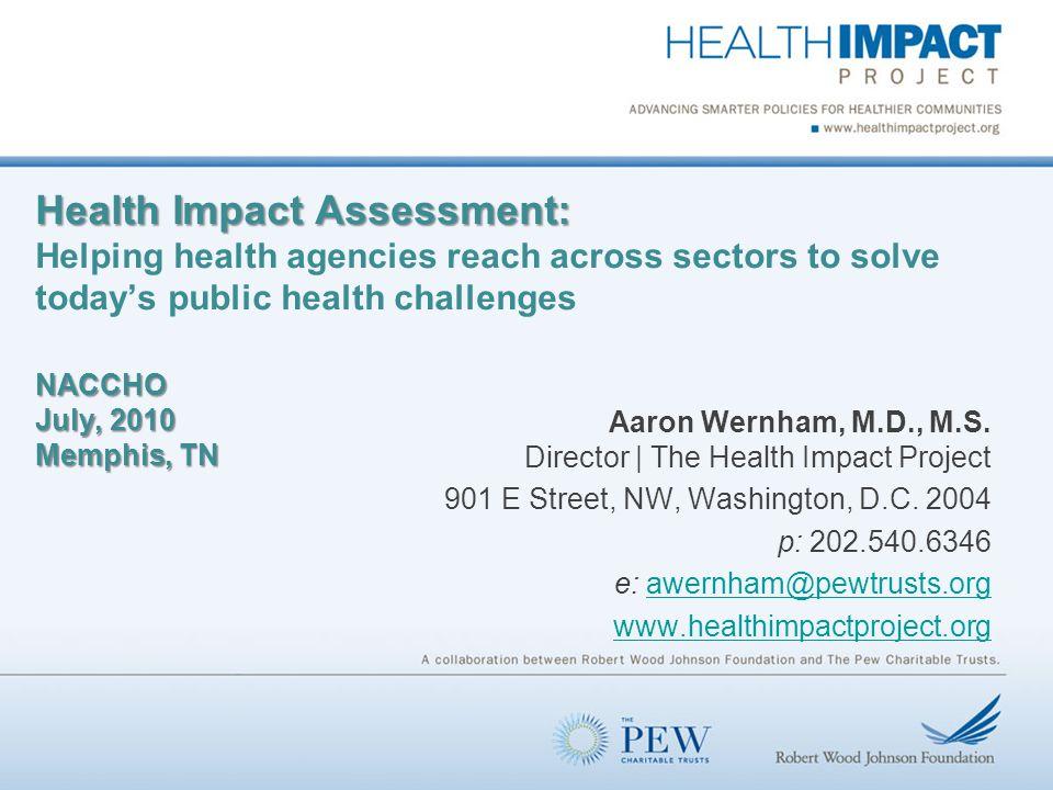 Health Impact Assessment: NACCHO July, 2010 Memphis, TN Health Impact Assessment: Helping health agencies reach across sectors to solve today's public health challenges NACCHO July, 2010 Memphis, TN Aaron Wernham, M.D., M.S.