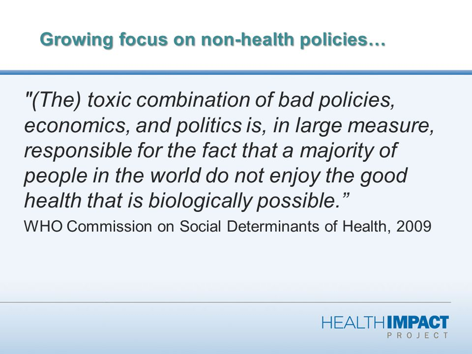 Growing focus on non-health policies… (The) toxic combination of bad policies, economics, and politics is, in large measure, responsible for the fact that a majority of people in the world do not enjoy the good health that is biologically possible. WHO Commission on Social Determinants of Health, 2009