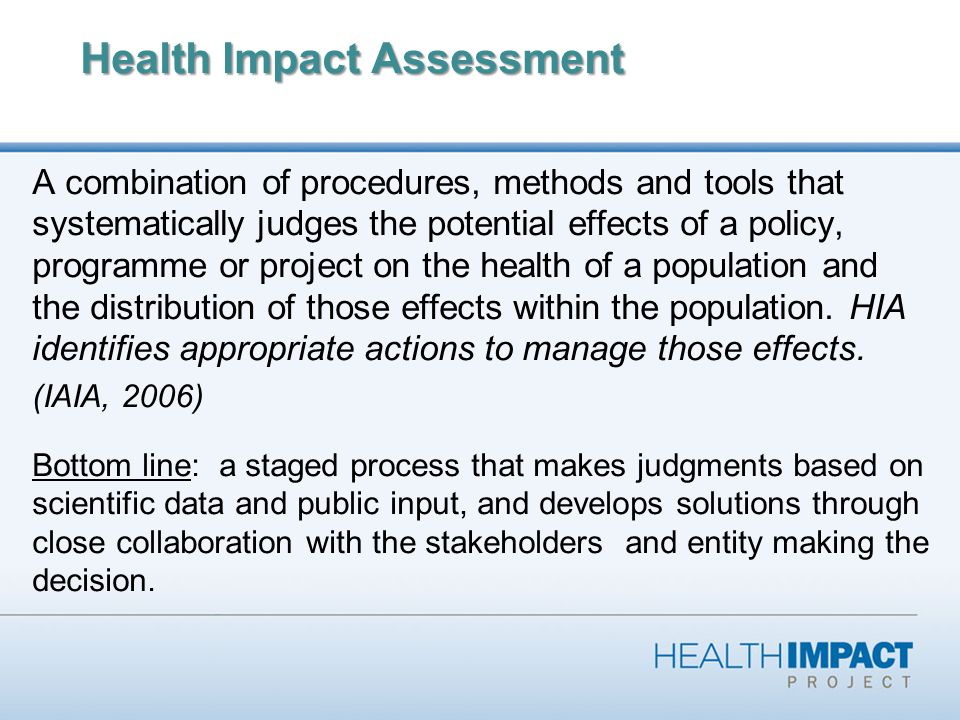 Health Impact Assessment A combination of procedures, methods and tools that systematically judges the potential effects of a policy, programme or project on the health of a population and the distribution of those effects within the population.
