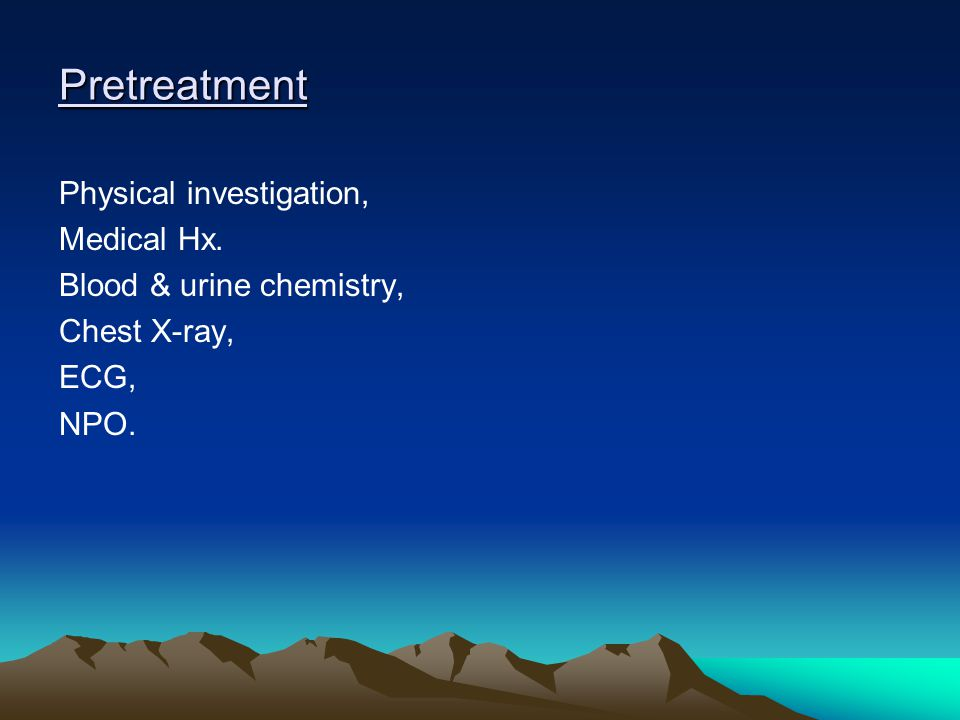Pretreatment Physical investigation, Medical Hx. Blood & urine chemistry, Chest X-ray, ECG, NPO.