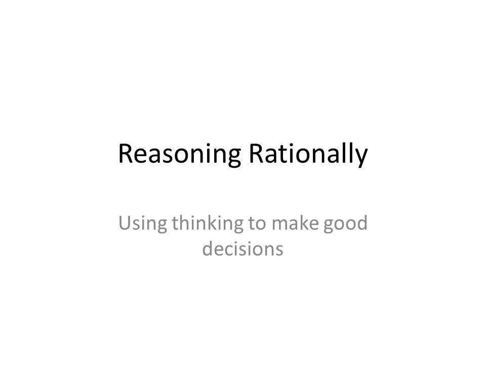 Reasoning Rationally Using thinking to make good decisions