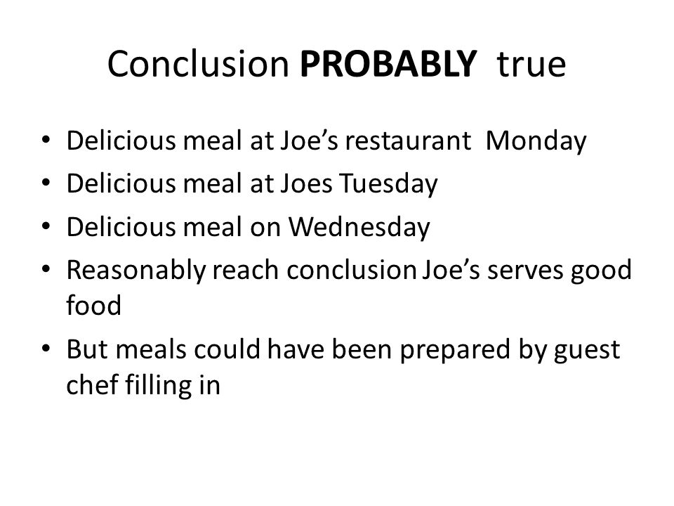 Conclusion PROBABLY true Delicious meal at Joe's restaurant Monday Delicious meal at Joes Tuesday Delicious meal on Wednesday Reasonably reach conclusion Joe's serves good food But meals could have been prepared by guest chef filling in