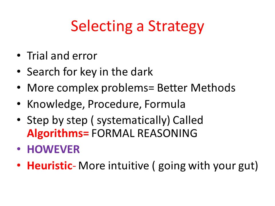 Selecting a Strategy Trial and error Search for key in the dark More complex problems= Better Methods Knowledge, Procedure, Formula Step by step ( systematically) Called Algorithms= FORMAL REASONING HOWEVER Heuristic- More intuitive ( going with your gut)
