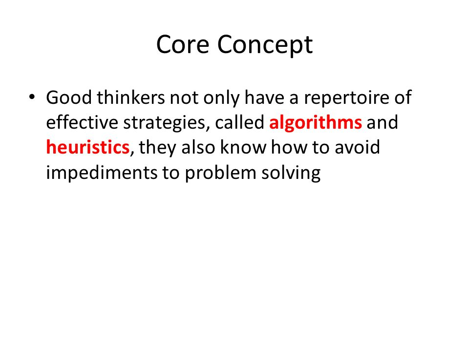 Core Concept Good thinkers not only have a repertoire of effective strategies, called algorithms and heuristics, they also know how to avoid impediments to problem solving
