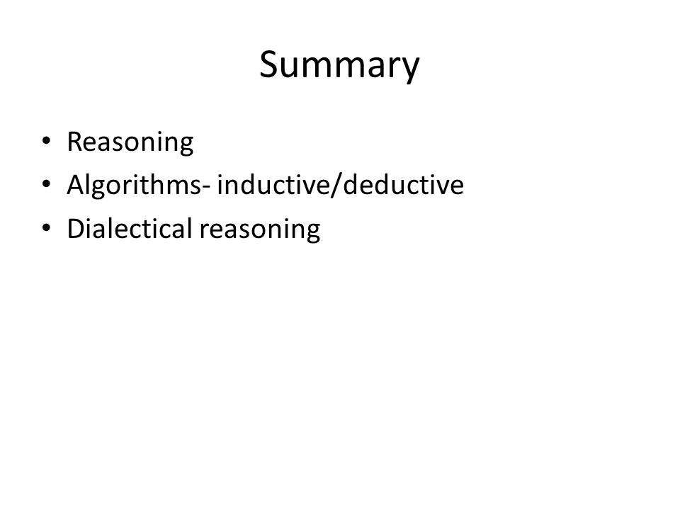 Summary Reasoning Algorithms- inductive/deductive Dialectical reasoning