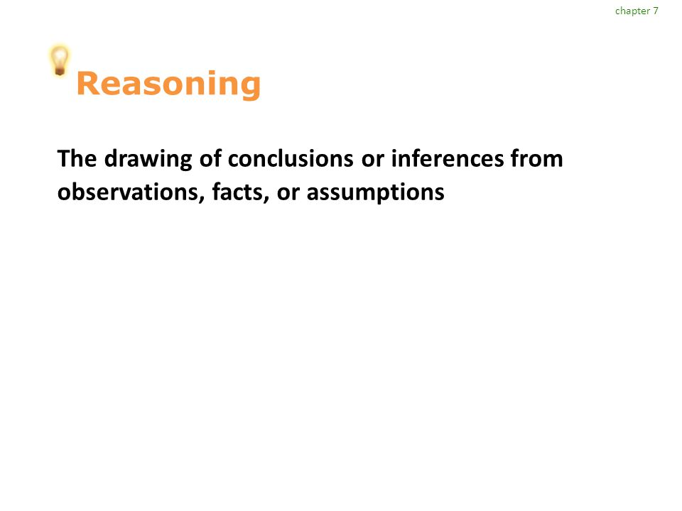 Reasoning The drawing of conclusions or inferences from observations, facts, or assumptions chapter 7