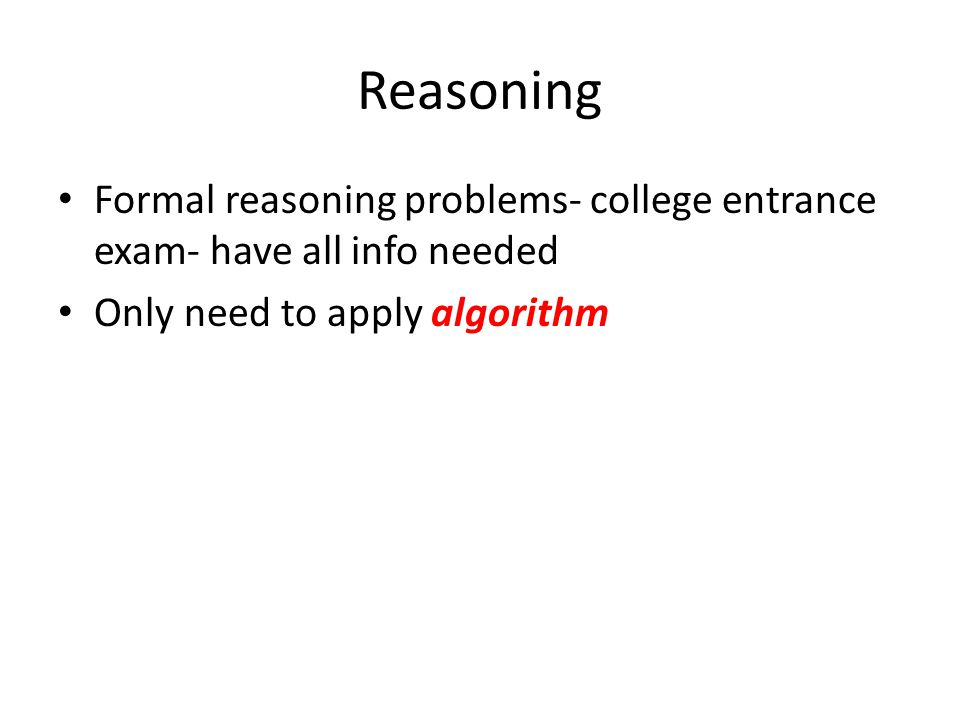 Reasoning Formal reasoning problems- college entrance exam- have all info needed Only need to apply algorithm