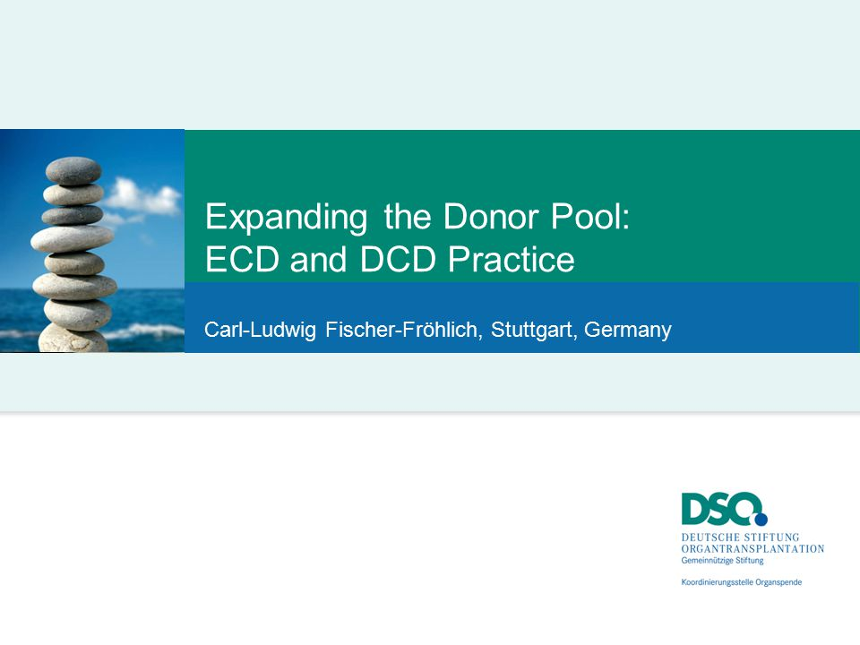 Expanding the Donor Pool: ECD and DCD Practice Carl-Ludwig Fischer-Fröhlich, Stuttgart, Germany