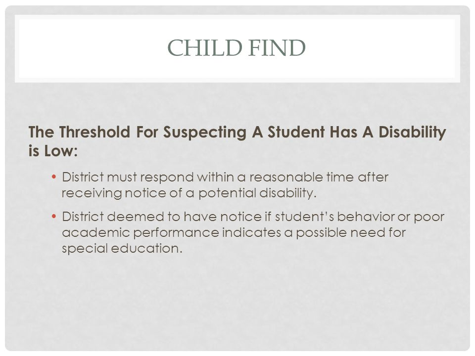 CHILD FIND The Threshold For Suspecting A Student Has A Disability is Low: District must respond within a reasonable time after receiving notice of a