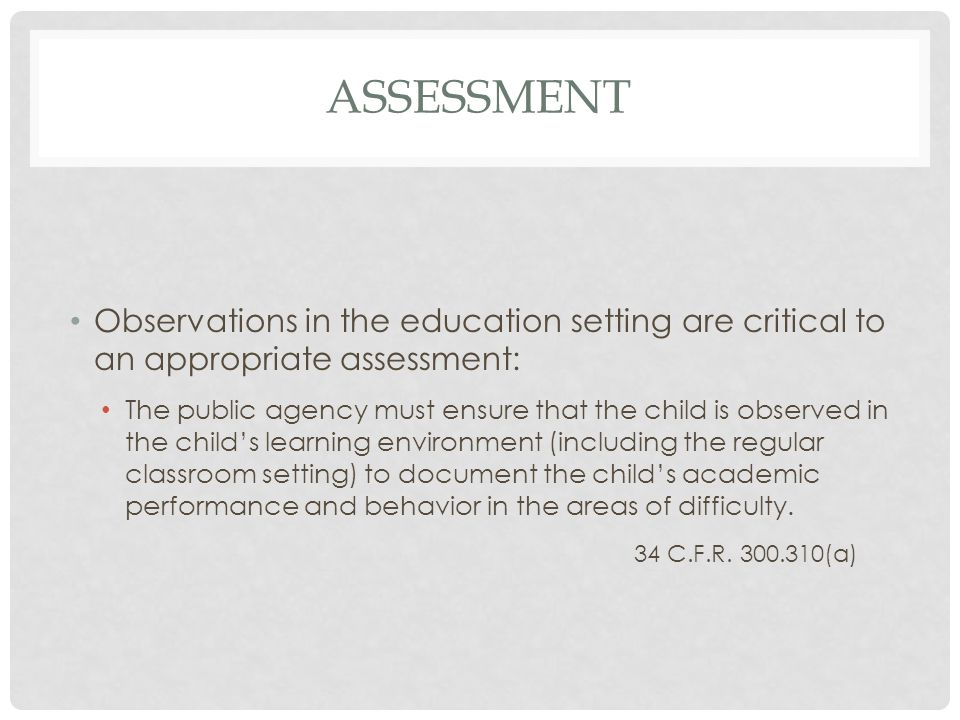 ASSESSMENT Observations in the education setting are critical to an appropriate assessment: The public agency must ensure that the child is observed i