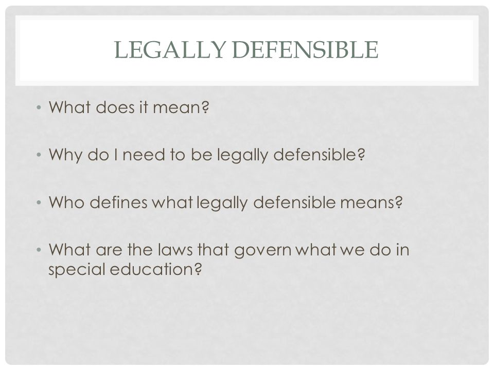 LEGALLY DEFENSIBLE What does it mean? Why do I need to be legally defensible? Who defines what legally defensible means? What are the laws that govern