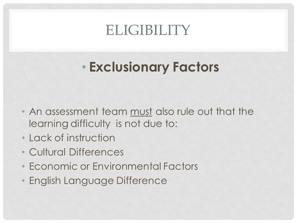 ELIGIBILITY Exclusionary Factors An assessment team must also rule out that the learning difficulty is not due to: Lack of instruction Cultural Differ
