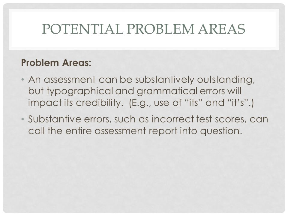 POTENTIAL PROBLEM AREAS Problem Areas: An assessment can be substantively outstanding, but typographical and grammatical errors will impact its credib