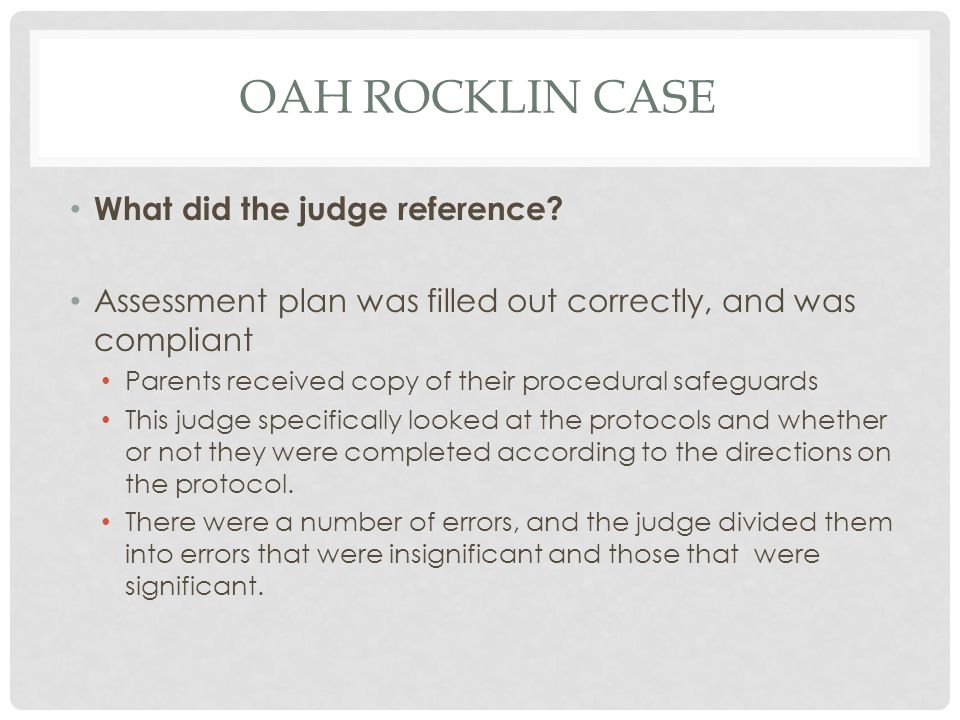 OAH ROCKLIN CASE What did the judge reference? Assessment plan was filled out correctly, and was compliant Parents received copy of their procedural s