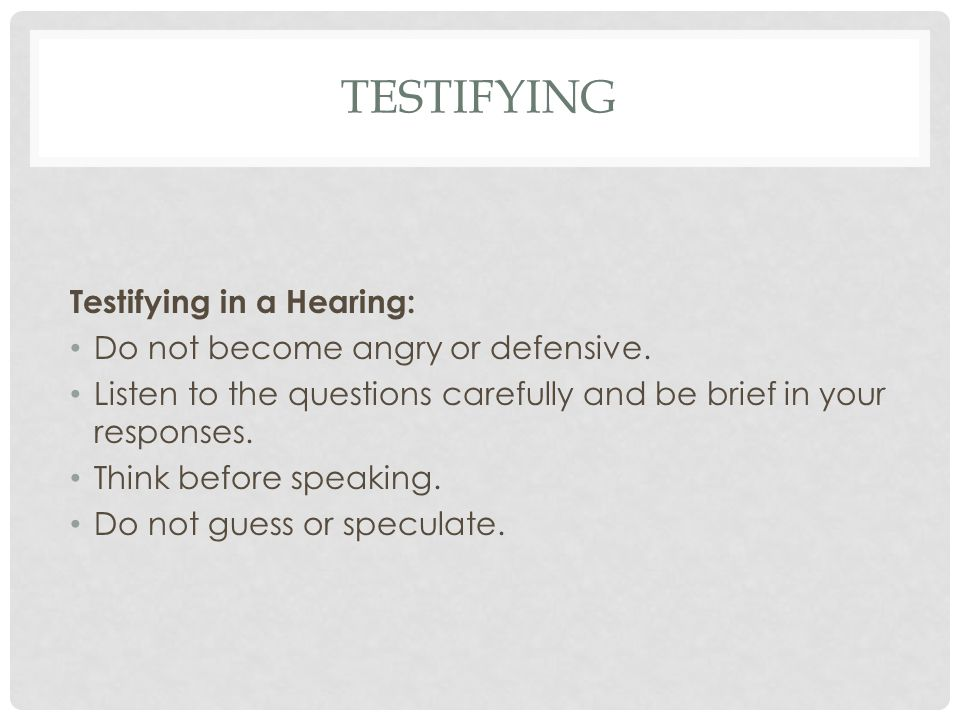 TESTIFYING Testifying in a Hearing: Do not become angry or defensive. Listen to the questions carefully and be brief in your responses. Think before s